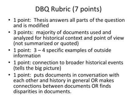 DBQ Rubric (7 points) 1 point: Thesis answers all parts of the question and is modified 3 points: majority of documents used and analyzed for historical.
