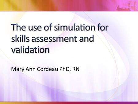 Mary Ann Cordeau PhD, RN. From participating in this presentation the participant should be able to: Define assessment and validation as they relate to.