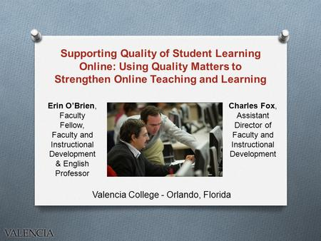 Supporting Quality of Student Learning Online: Using Quality Matters to Strengthen Online Teaching and Learning Valencia College - Orlando, Florida Charles.