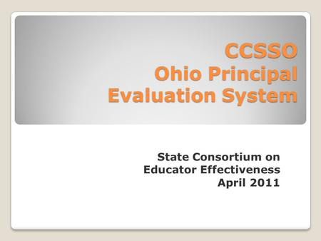 State Consortium on Educator Effectiveness April 2011 CCSSO Ohio Principal Evaluation System.