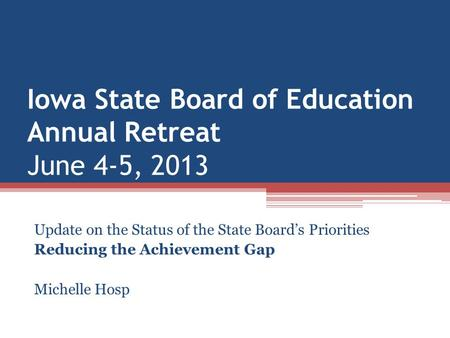 Iowa State Board of Education Annual Retreat June 4-5, 2013 Update on the Status of the State Board's Priorities Reducing the Achievement Gap Michelle.