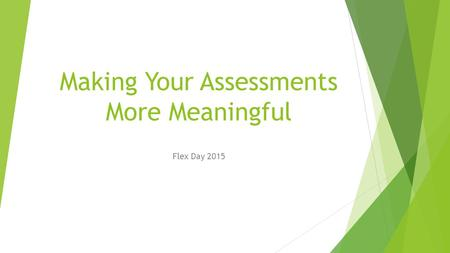 Making Your Assessments More Meaningful Flex Day 2015.