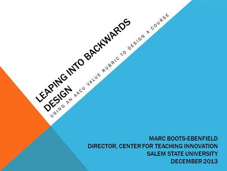 LEAPING INTO BACKWARDS DESIGN USING AN AACU VALUE RUBRIC TO DESIGN A COURSE MARC BOOTS-EBENFIELD DIRECTOR, CENTER FOR TEACHING INNOVATION SALEM STATE UNIVERSITY.