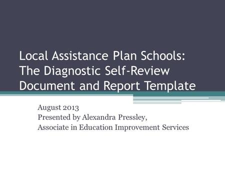 Local Assistance Plan Schools: The Diagnostic Self-Review Document and Report Template August 2013 Presented by Alexandra Pressley, Associate in Education.