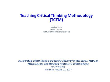 Incorporating Critical Thinking and Writing Effectively in Your Course: Methods, Measurements, and Managing resistance to critical thinking FDC Workshop.