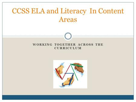 WORKING TOGETHER ACROSS THE CURRICULUM CCSS ELA and Literacy In Content Areas.