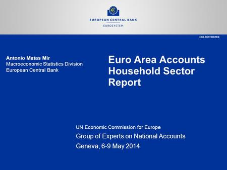 Euro Area Accounts Household Sector Report UN Economic Commission for Europe Group of Experts on National Accounts Geneva, 6-9 May 2014 Antonio Matas Mir.