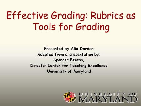 Effective Grading: Rubrics as Tools for Grading Presented by Alix Darden Adapted from a presentation by: Spencer Benson, Director Center for Teaching Excellence.