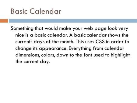 Basic Calendar Something that would make your web page look very nice is a basic calendar. A basic calendar shows the currents days of the month. This.