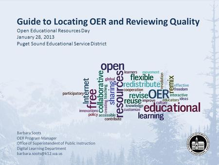 Guide to Locating OER and Reviewing Quality Open Educational Resources Day January 28, 2013 Puget Sound Educational Service District Barbara Soots OER.
