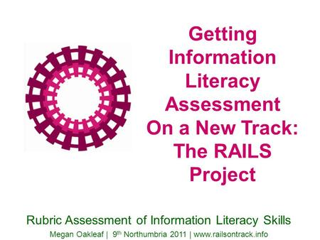 Getting Information Literacy Assessment On a New Track: The RAILS Project Rubric Assessment of Information Literacy Skills Megan Oakleaf | 9 th Northumbria.