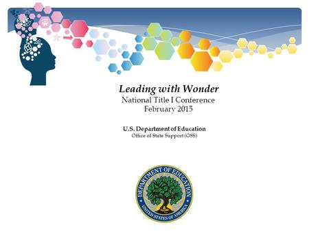 Leading with Wonder National Title I Conference February 2015 U.S. Department of Education Office of State Support (OSS)