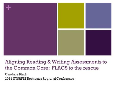 + Aligning Reading & Writing Assessments to the Common Core: FLACS to the rescue Candace Black 2014 NYSAFLT Rochester Regional Conference.