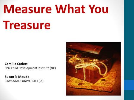 Measure What You Treasure Camille Catlett FPG Child Development Institute (NC) Susan P. Maude IOWA STATE UNIVERSITY (IA)
