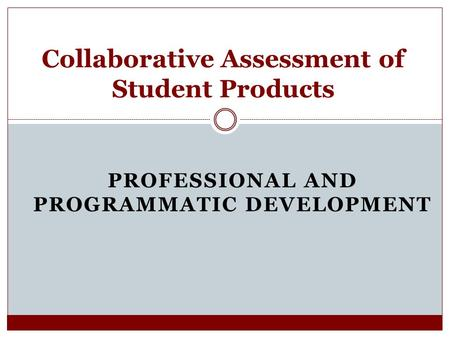 PROFESSIONAL AND PROGRAMMATIC DEVELOPMENT Collaborative Assessment of Student Products.