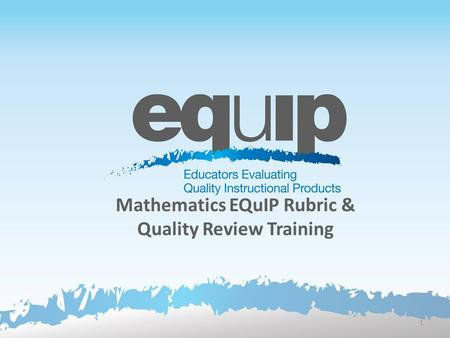 Mathematics EQuIP Rubric & Quality Review Training 1.
