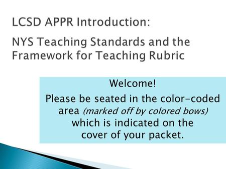 LCSD APPR Introduction: NYS Teaching Standards and the Framework for Teaching Rubric Welcome! Please be seated in the color-coded area (marked off by colored.