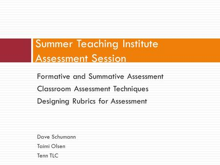 Summer Teaching Institute Assessment Session Formative and Summative Assessment Classroom Assessment Techniques Designing Rubrics for Assessment Dave Schumann.