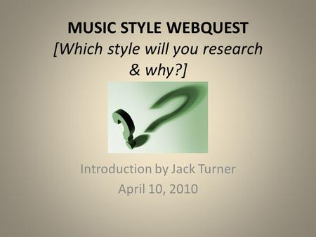 MUSIC STYLE WEBQUEST [Which style will you research & why?] Introduction by Jack Turner April 10, 2010.