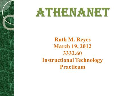 ATHENANET Ruth M. Reyes March 19, 2012 3332.60 Instructional Technology Practicum.