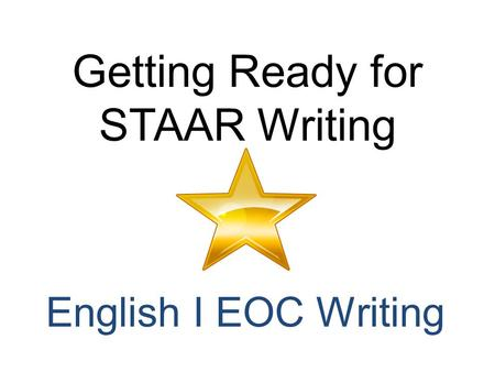 Getting Ready for STAAR Writing English I EOC Writing.