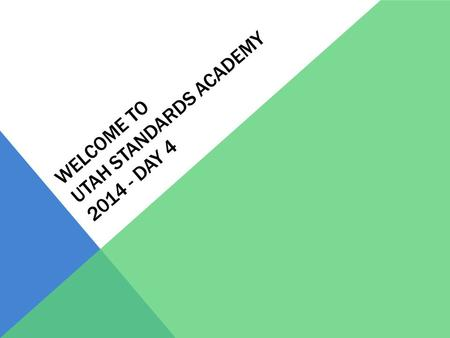 WELCOME TO UTAH STANDARDS ACADEMY 2014 - DAY 4. AGENDA Schedule for Day 8:30-8:45: Address Questions 8:45-10:30: Mathematical Progressions 10:30-10:45: