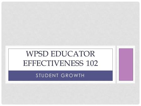 STUDENT GROWTH WPSD EDUCATOR EFFECTIVENESS 102. TRAINING OUTCOMES Understand the WPSD framework for Student Academic Growth State the basic steps within.
