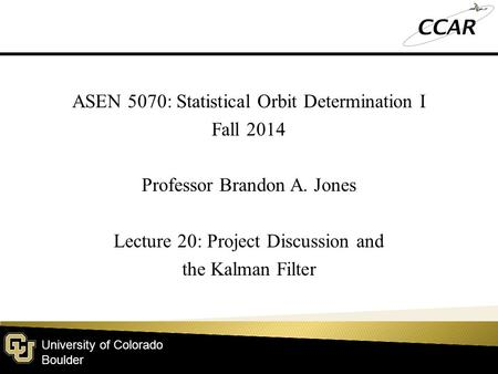 University of Colorado Boulder ASEN 5070: Statistical Orbit Determination I Fall 2014 Professor Brandon A. Jones Lecture 20: Project Discussion and the.