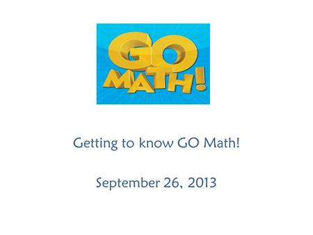 Getting to know GO Math! September 26, 2013. Agenda Welcome Collect Questions Understanding Mathematics Together Answers to Questions Best Practices Planning.