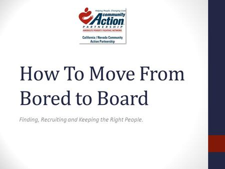 How To Move From Bored to Board Finding, Recruiting and Keeping the Right People.