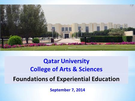 Foundations of Experiential Education September 7, 2014 Qatar University College of Arts & Sciences.
