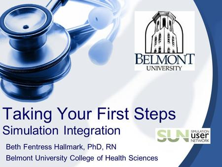 Taking Your First Steps Simulation Integration Beth Fentress Hallmark, PhD, RN Belmont University College of Health Sciences.
