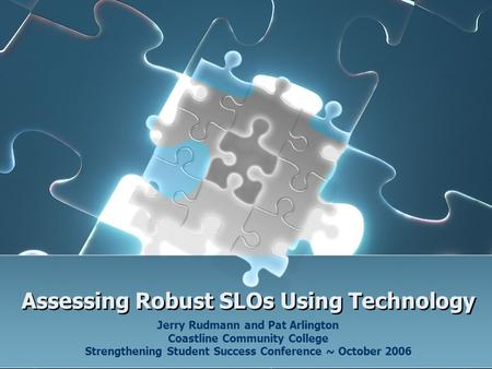 Assessing Robust SLOs Using Technology Jerry Rudmann and Pat Arlington Coastline Community College Strengthening Student Success Conference ~ October 2006.