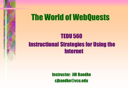The World of WebQuests TEDU 560 Instructional Strategies for Using the Internet Instructor: Jill Baedke