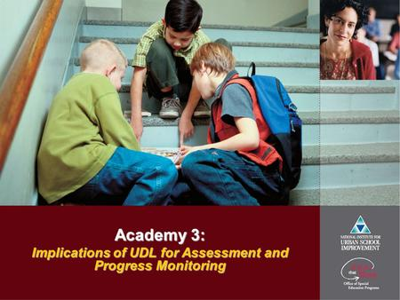 Academy 3: Implications of UDL for Assessment and Progress Monitoring.
