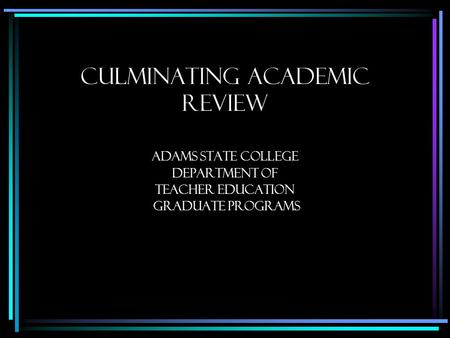 Culminating Academic Review Adams State College Department of Teacher education graduate programs.