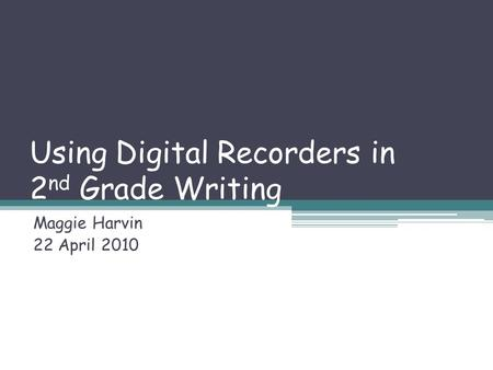 Using Digital Recorders in 2 nd Grade Writing Maggie Harvin 22 April 2010.