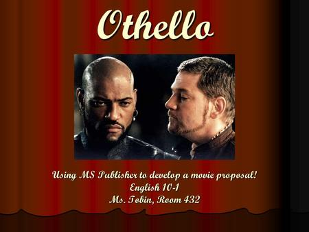 Using MS Publisher to develop a movie proposal! English 10-1 Ms. Tobin, Room 432 Othello.