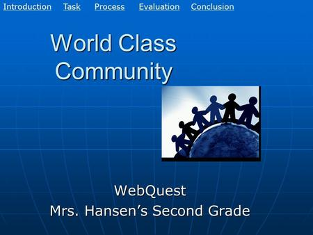 World Class Community WebQuest Mrs. Hansen's Second Grade EvaluationConclusionIntroductionTaskProcess.