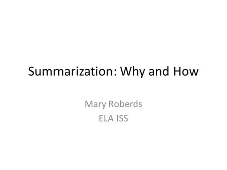 Summarization: Why and How Mary Roberds ELA ISS. AMS Improvement Plan Goal 1: By June 2015, Antilles Middle School will increase the percentage of students.