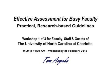 Effective Assessment for Busy Faculty Practical, Research-based Guidelines Workshop 1 of 3 for Faculty, Staff & Guests of The University of North Carolina.