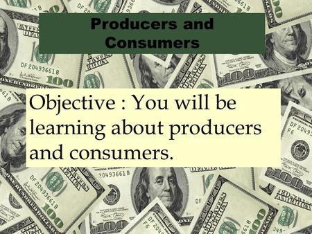 Producers and Consumers Objective : You will be learning about producers and consumers.