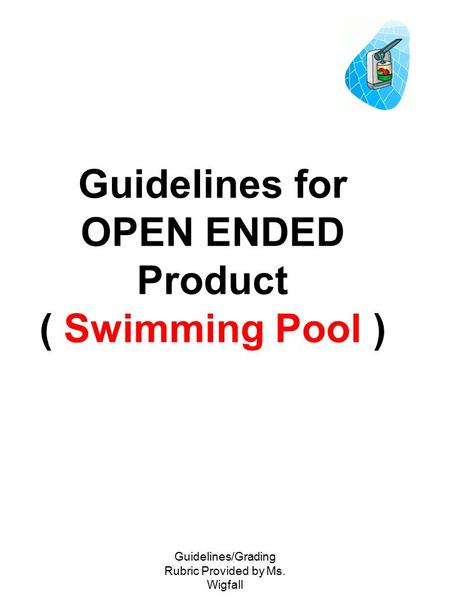 Guidelines/Grading Rubric Provided by Ms. Wigfall Guidelines for OPEN ENDED Product ( Swimming Pool )