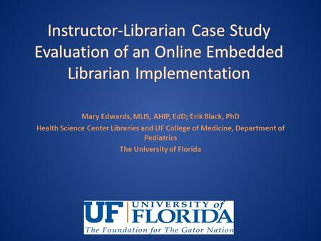 Mary Edwards, MLIS, AHIP, EdD; Erik Black, PhD Health Science Center Libraries and UF College of Medicine, Department of Pediatrics The University of Florida.