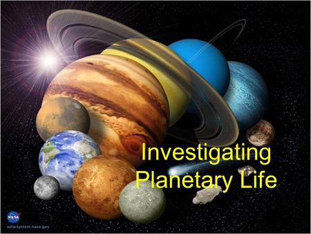 Investigating Planetary Life. Topic/Content: Investigating Planetary LifeGrade level: 9-12.Duration: 2 class periods.Subject: Astronomy/Space.