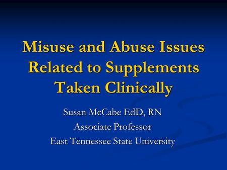 Misuse and Abuse Issues Related to Supplements Taken Clinically Susan McCabe EdD, RN Associate Professor East Tennessee State University.