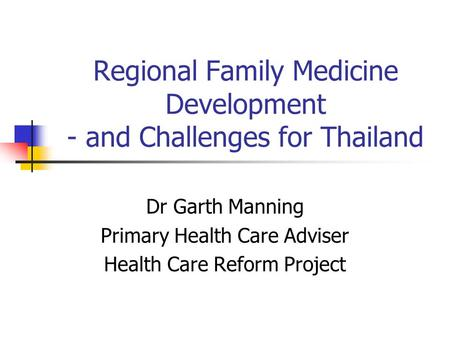 Regional Family Medicine Development - and Challenges for Thailand Dr Garth Manning Primary Health Care Adviser Health Care Reform Project.