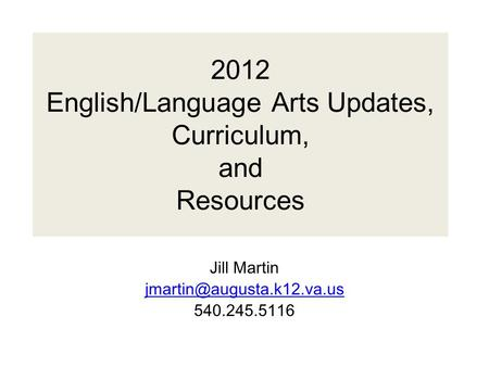 2012 English/Language Arts Updates, Curriculum, and Resources Jill Martin 540.245.5116.