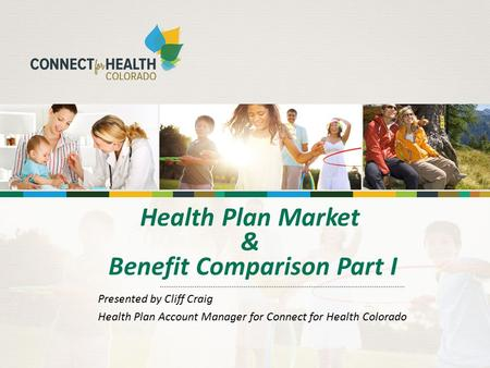 Health Plan Market & Benefit Comparison Part I Presented by Cliff Craig Health Plan Account Manager for Connect for Health Colorado.