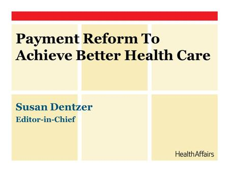 Payment Reform To Achieve Better Health Care Susan Dentzer Editor-in-Chief.